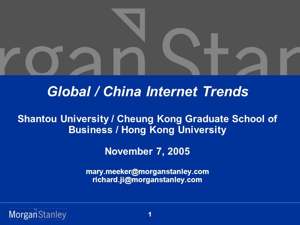 1 Global / China Internet Trends Shantou University / Cheung Kong Graduate School of Business / Hong Kong University November 7, 2005 mary.meeker@morganstanley.com richard.ji@morganstanley.com