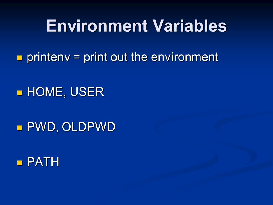 Environment Variables printenv = print out the environment printenv = print out the environment HOME, USER HOME, USER PWD, OLDPWD PWD, OLDPWD PATH PAT