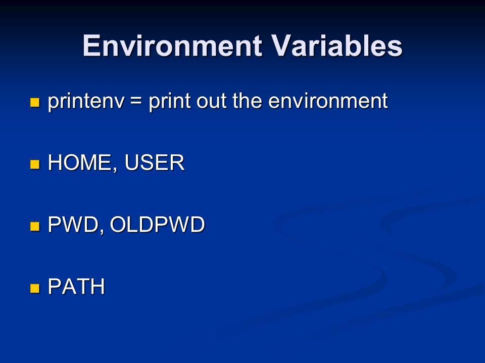 Environment Variables printenv = print out the environment printenv = print out the environment HOME, USER HOME, USER PWD, OLDPWD PWD, OLDPWD PATH PATH