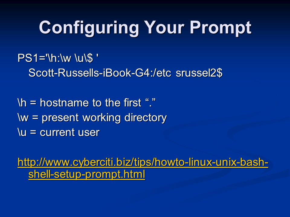 Configuring Your Prompt PS1= \h:\w \u\$ Scott-Russells-iBook-G4:/etc srussel2$ \h = hostname to the first . \w = present working directory \u = current user http://www.cyberciti.biz/tips/howto-linux-unix-bash- shell-setup-prompt.html http://www.cyberciti.biz/tips/howto-linux-unix-bash- shell-setup-prompt.html