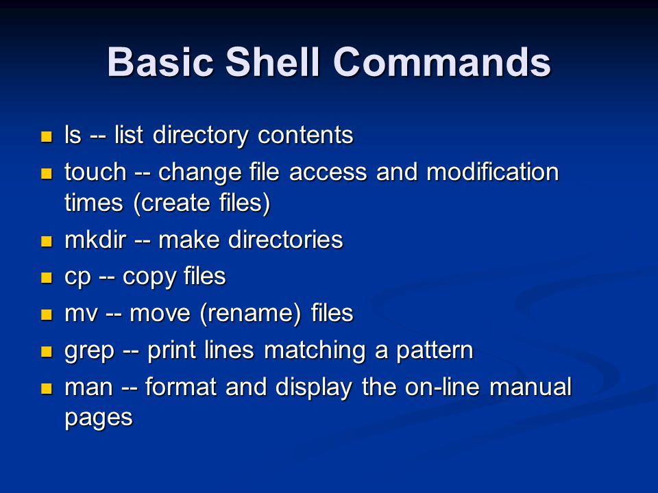 Basic Shell Commands ls -- list directory contents ls -- list directory contents touch -- change file access and modification times (create files) touch -- change file access and modification times (create files) mkdir -- make directories mkdir -- make directories cp -- copy files cp -- copy files mv -- move (rename) files mv -- move (rename) files grep -- print lines matching a pattern grep -- print lines matching a pattern man -- format and display the on-line manual pages man -- format and display the on-line manual pages