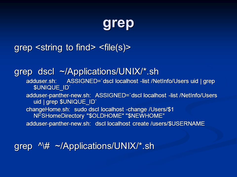 grep grep grep grep dscl ~/Applications/UNIX/*.sh adduser.sh: ASSIGNED=`dscl localhost -list /NetInfo/Users uid | grep $UNIQUE_ID` adduser-panther-new.sh: ASSIGNED=`dscl localhost -list /NetInfo/Users uid | grep $UNIQUE_ID` changeHome.sh: sudo dscl localhost -change /Users/$1 NFSHomeDirectory $OLDHOME $NEWHOME adduser-panther-new.sh: dscl localhost create /users/$USERNAME grep ^\# ~/Applications/UNIX/*.sh