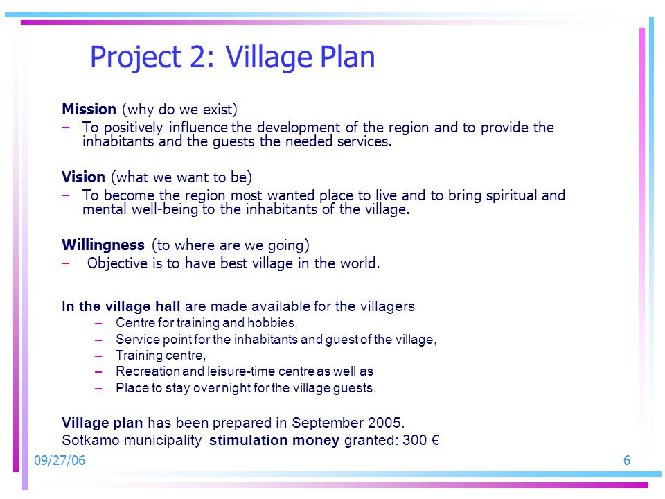 09/27/066 Project 2: Village Plan Mission (why do we exist) –To positively influence the development of the region and to provide the inhabitants and