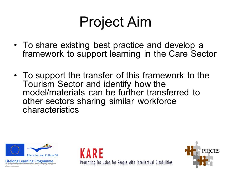 Project Aim To share existing best practice and develop a framework to support learning in the Care Sector To support the transfer of this framework to the Tourism Sector and identify how the model/materials can be further transferred to other sectors sharing similar workforce characteristics