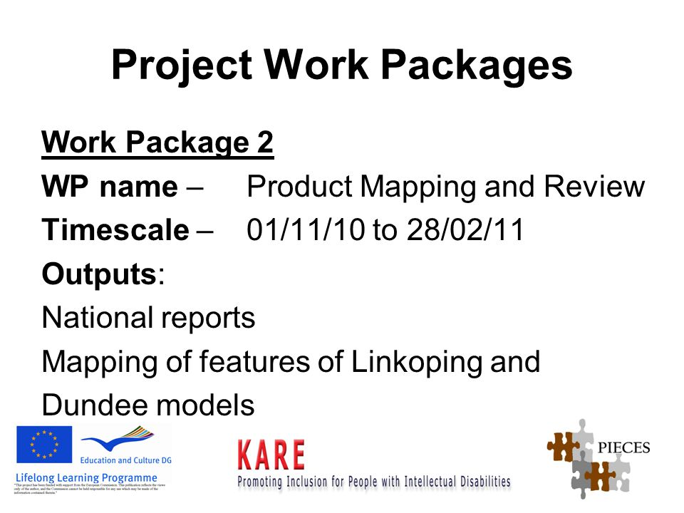 Project Work Packages Work Package 2 WP name – Product Mapping and Review Timescale – 01/11/10 to 28/02/11 Outputs: National reports Mapping of features of Linkoping and Dundee models