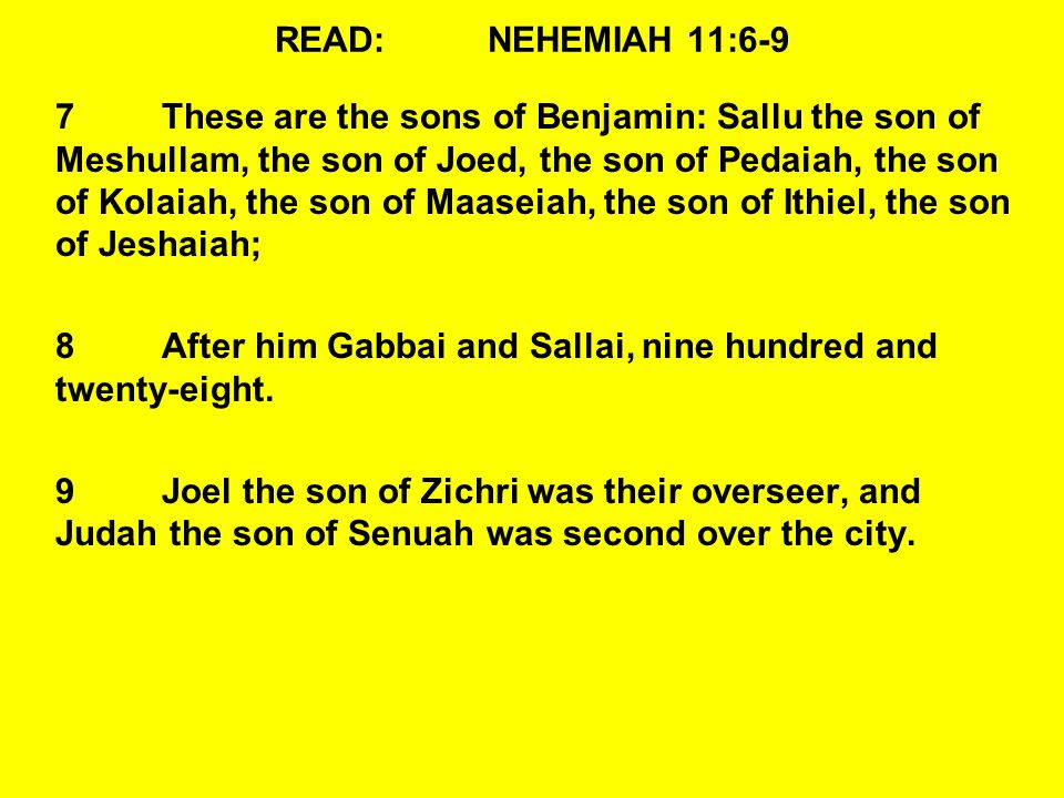 READ:NEHEMIAH 11:6-9 7These are the sons of Benjamin: Sallu the son of Meshullam, the son of Joed, the son of Pedaiah, the son of Kolaiah, the son of Maaseiah, the son of Ithiel, the son of Jeshaiah; 8After him Gabbai and Sallai, nine hundred and twenty-eight.