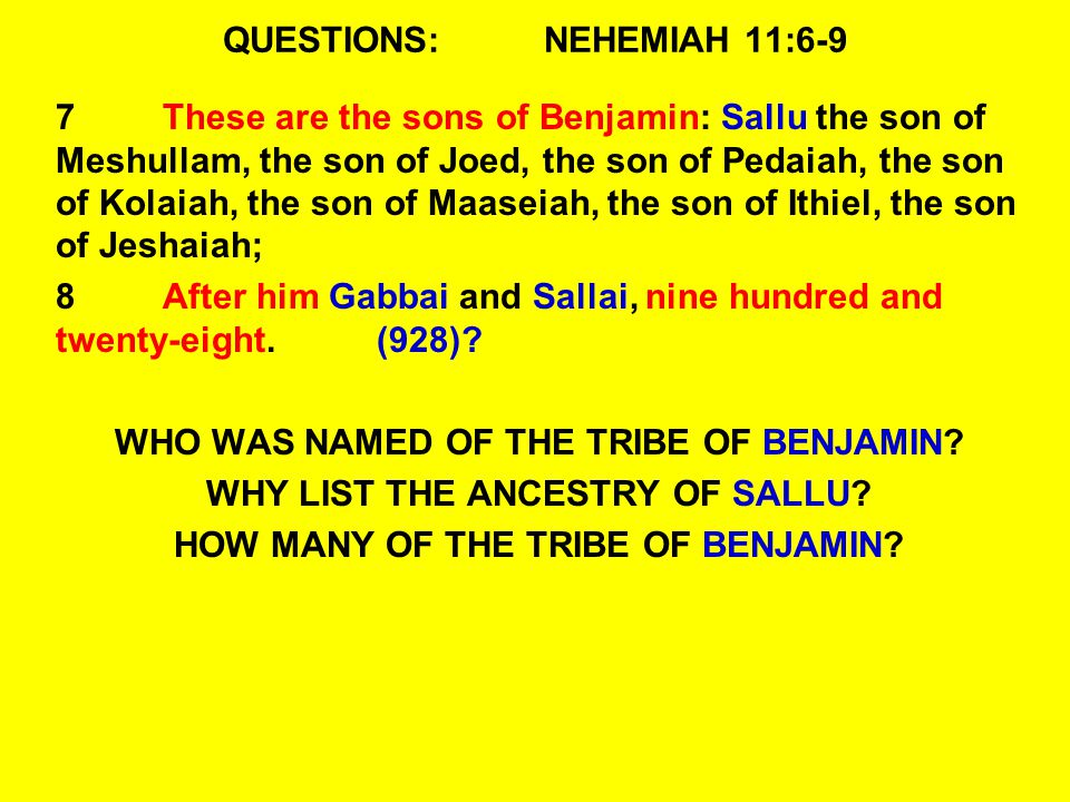 QUESTIONS:NEHEMIAH 11:6-9 7These are the sons of Benjamin: Sallu the son of Meshullam, the son of Joed, the son of Pedaiah, the son of Kolaiah, the son of Maaseiah, the son of Ithiel, the son of Jeshaiah; 8After him Gabbai and Sallai, nine hundred and twenty-eight.(928).