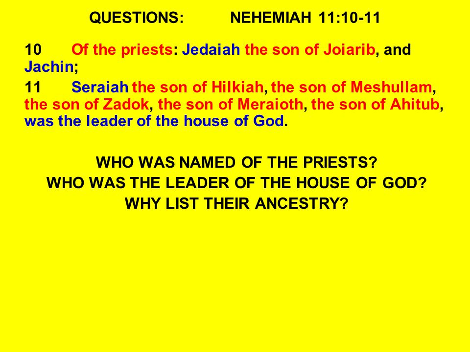 QUESTIONS:NEHEMIAH 11:10-11 10Of the priests: Jedaiah the son of Joiarib, and Jachin; 11Seraiah the son of Hilkiah, the son of Meshullam, the son of Zadok, the son of Meraioth, the son of Ahitub, was the leader of the house of God.