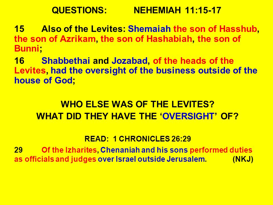 QUESTIONS:NEHEMIAH 11:15-17 15Also of the Levites: Shemaiah the son of Hasshub, the son of Azrikam, the son of Hashabiah, the son of Bunni; 16Shabbethai and Jozabad, of the heads of the Levites, had the oversight of the business outside of the house of God; WHO ELSE WAS OF THE LEVITES.