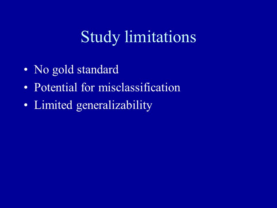 Study limitations No gold standard Potential for misclassification Limited generalizability
