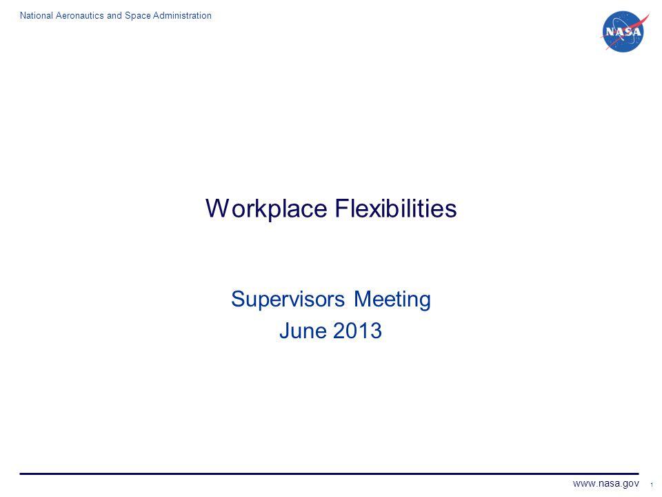 National Aeronautics and Space Administration www.nasa.gov 1 Workplace Flexibilities Supervisors Meeting June 2013