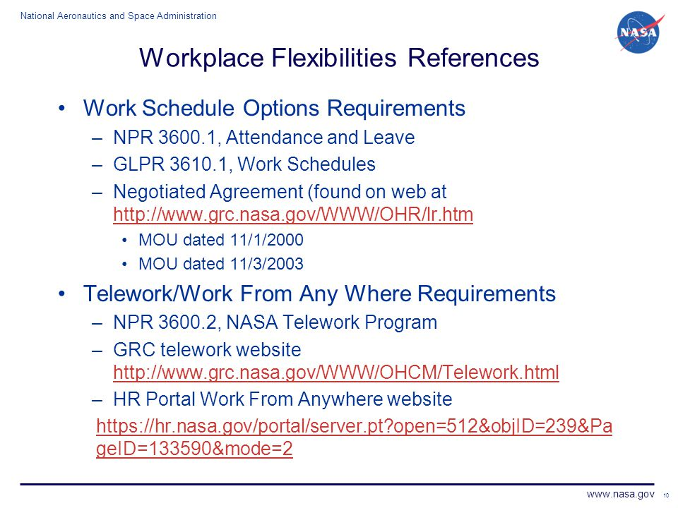 National Aeronautics and Space Administration www.nasa.gov 10 Workplace Flexibilities References Work Schedule Options Requirements –NPR 3600.1, Atten