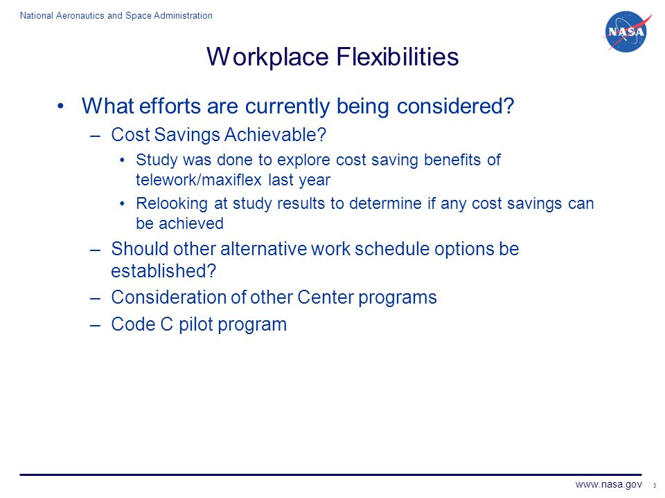 National Aeronautics and Space Administration www.nasa.gov Workplace Flexibilities What efforts are currently being considered? –Cost Savings Achievab