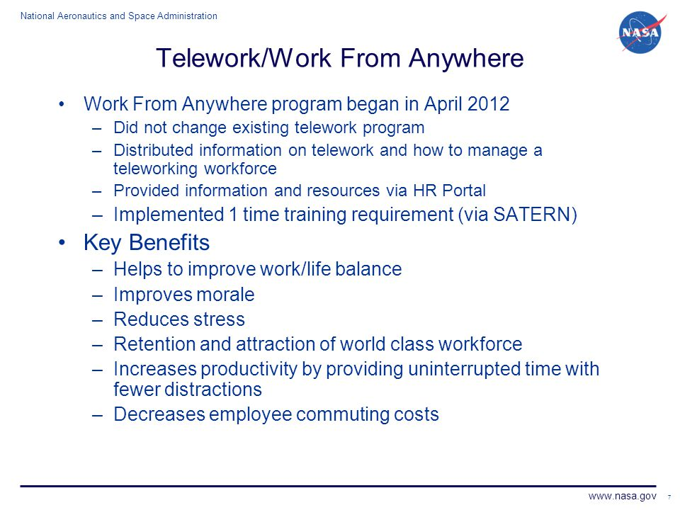 National Aeronautics and Space Administration www.nasa.gov 7 Telework/Work From Anywhere Work From Anywhere program began in April 2012 –Did not chang