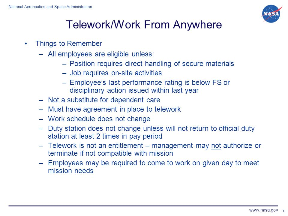 National Aeronautics and Space Administration www.nasa.gov 8 Telework/Work From Anywhere Things to Remember –All employees are eligible unless: –Posit