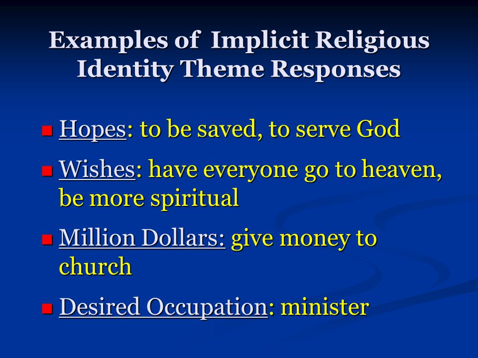 Examples of Implicit Religious Identity Theme Responses Hopes: to be saved, to serve God Hopes: to be saved, to serve God Wishes: have everyone go to heaven, be more spiritual Wishes: have everyone go to heaven, be more spiritual Million Dollars: give money to church Million Dollars: give money to church Desired Occupation: minister Desired Occupation: minister