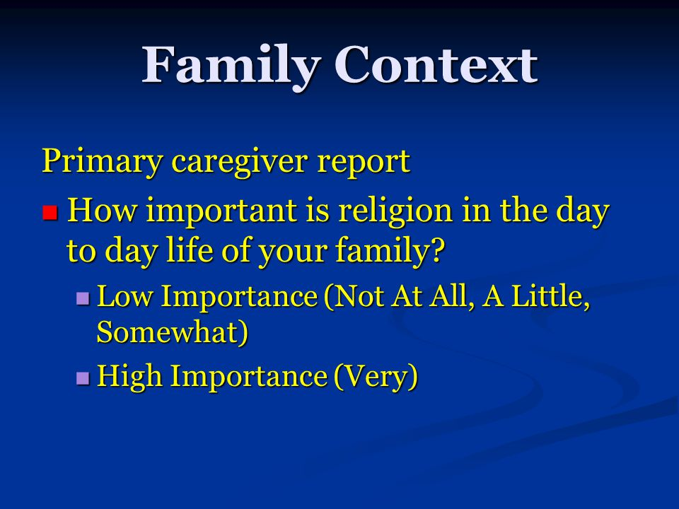 Family Context Primary caregiver report How important is religion in the day to day life of your family? How important is religion in the day to day l