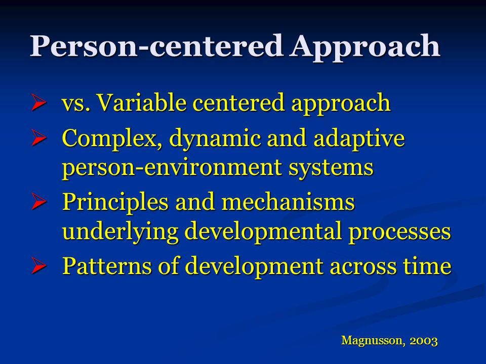  vs. Variable centered approach  Complex, dynamic and adaptive person-environment systems  Principles and mechanisms underlying developmental proce