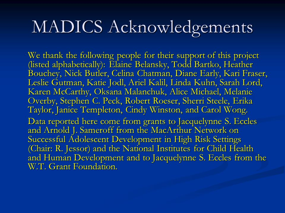 MADICS Acknowledgements We thank the following people for their support of this project (listed alphabetically): Elaine Belansky, Todd Bartko, Heather Bouchey, Nick Butler, Celina Chatman, Diane Early, Kari Fraser, Leslie Gutman, Katie Jodl, Ariel Kalil, Linda Kuhn, Sarah Lord, Karen McCarthy, Oksana Malanchuk, Alice Michael, Melanie Overby, Stephen C.
