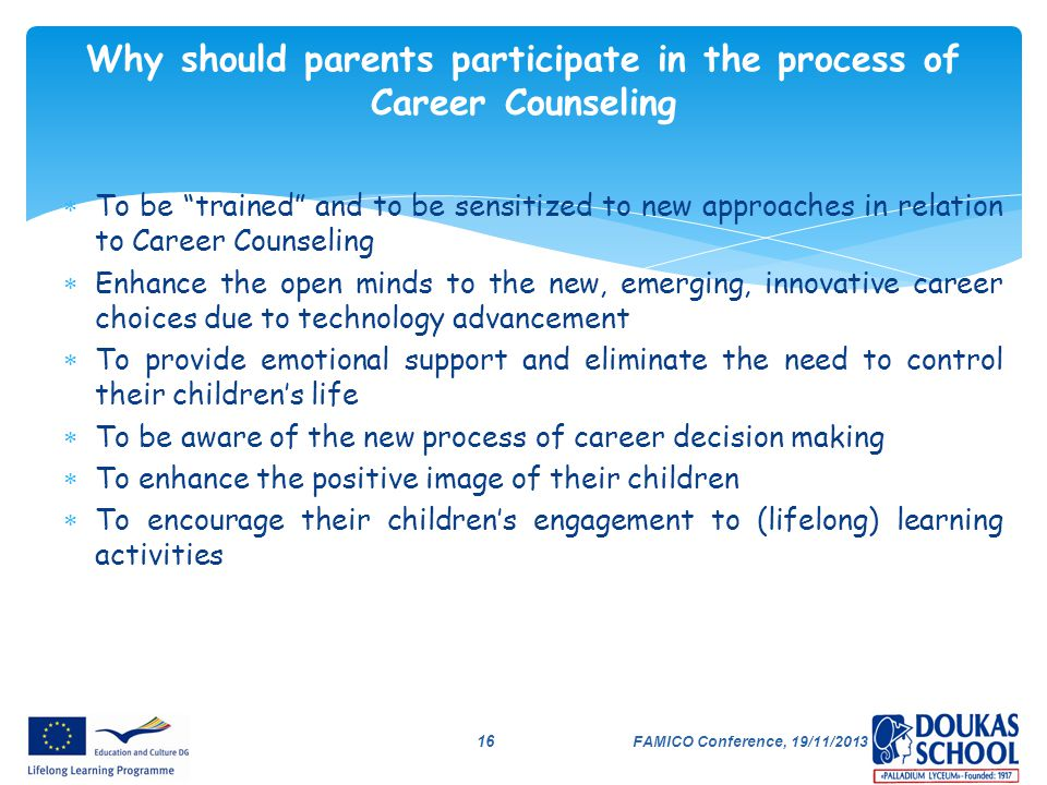 """FAMICO Conference, 19/11/2013 16 Why should parents participate in the process of Career Counseling  To be """"trained"""" and to be sensitized to new appr"""