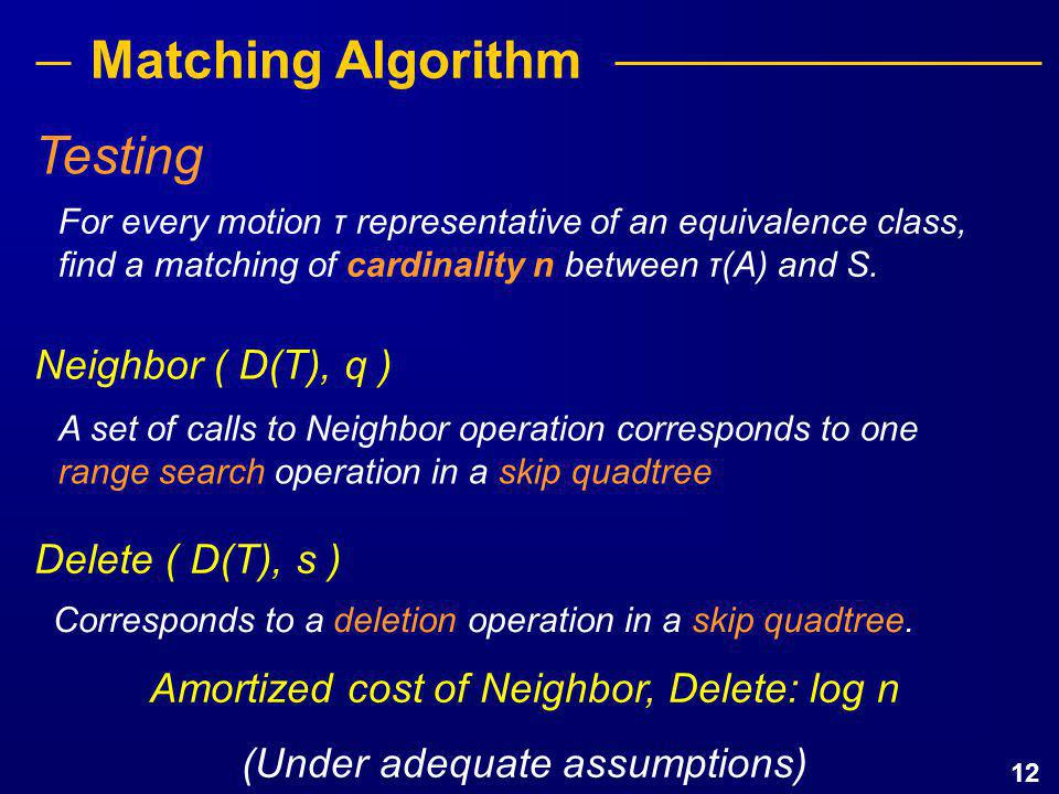 12 Matching Algorithm For every motion τ representative of an equivalence class, find a matching of cardinality n between τ(A) and S. Testing A set of