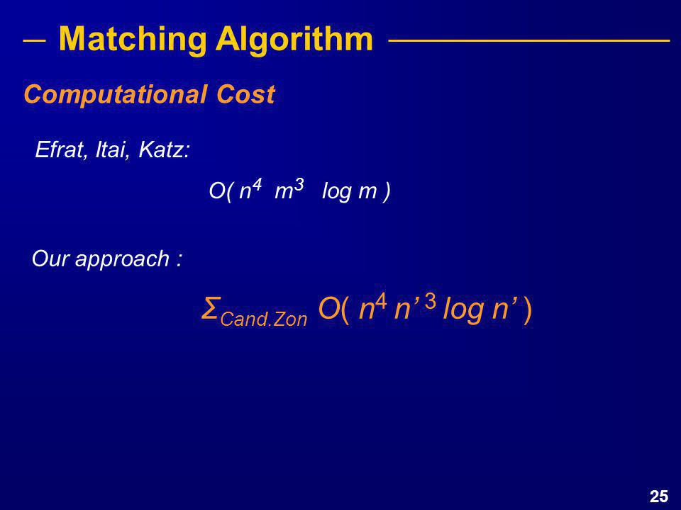 25 Matching Algorithm Efrat, Itai, Katz: O( n 4 m 3 log m ) Our approach : Σ Cand.Zon O( n 4 n' 3 log n' ) Computational Cost