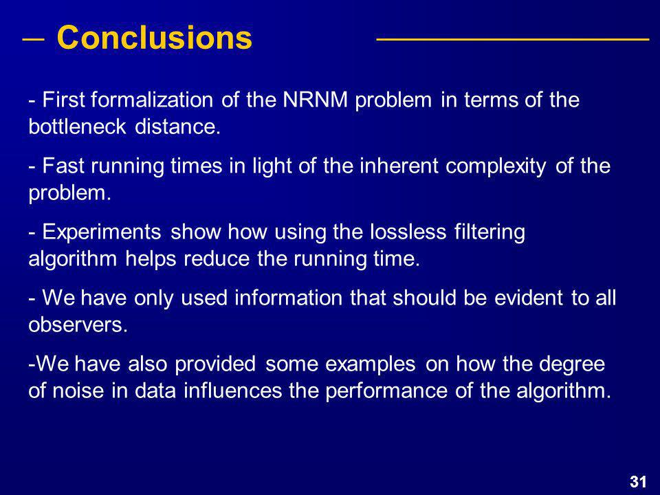 31 Conclusions - First formalization of the NRNM problem in terms of the bottleneck distance. - Fast running times in light of the inherent complexity