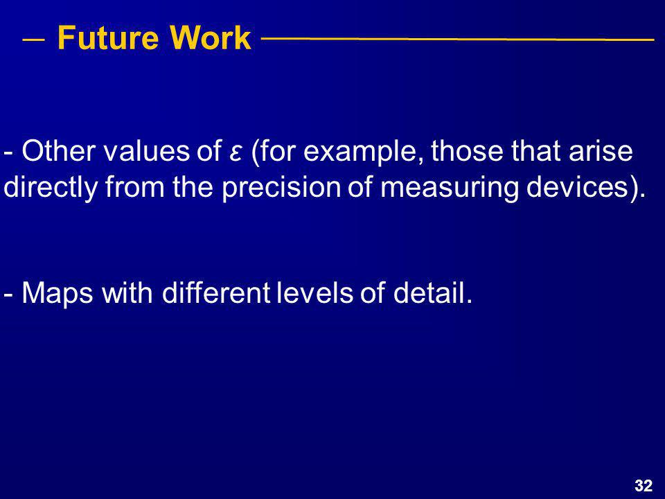 32 Future Work - Other values of ε (for example, those that arise directly from the precision of measuring devices). - Maps with different levels of d