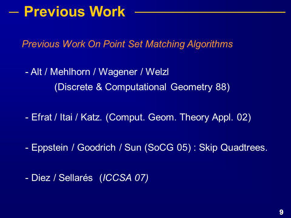 9 Previous Work On Point Set Matching Algorithms Previous Work - Alt / Mehlhorn / Wagener / Welzl (Discrete & Computational Geometry 88) - Efrat / Ita