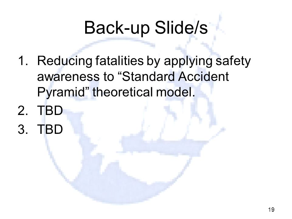 19 Back-up Slide/s 1.Reducing fatalities by applying safety awareness to Standard Accident Pyramid theoretical model.