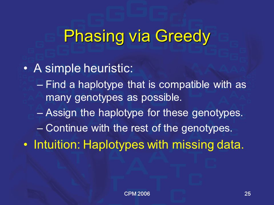 CPM 200625 Phasing via Greedy A simple heuristic: –Find a haplotype that is compatible with as many genotypes as possible.