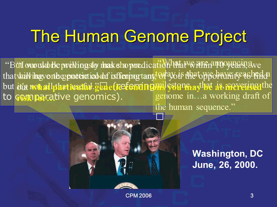 CPM 20063 The Human Genome Project What we are announcing today is that we have reached a milestone…that is, covering the genome in…a working draft of the human sequence. But our work previously has shown… that having one genetic code is important, but it s not all that useful. (referring to comparative genomics).