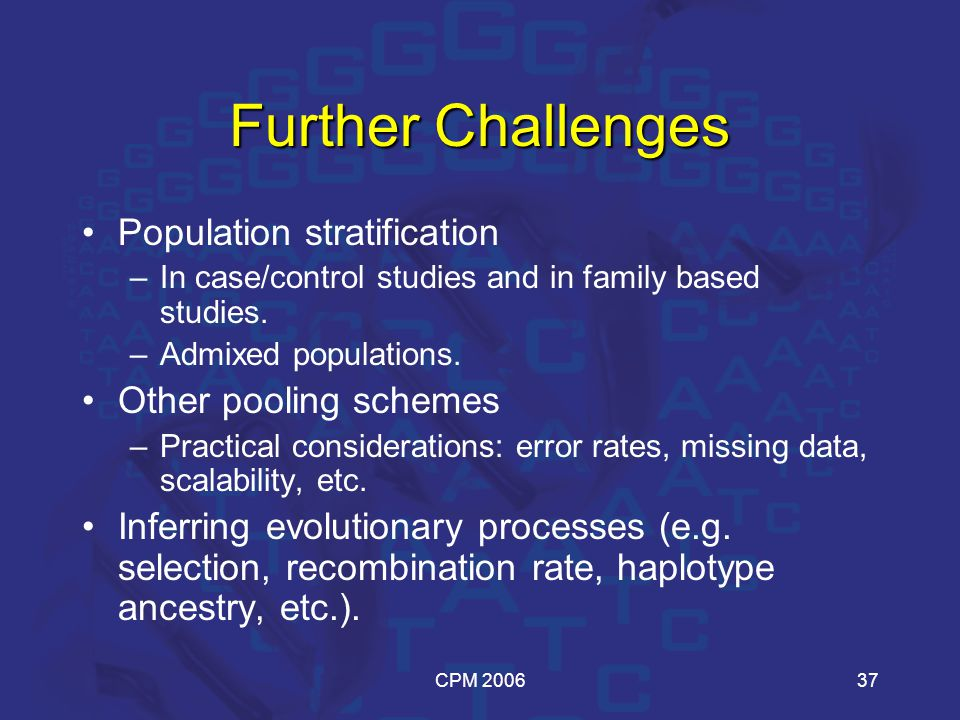 CPM 200637 Further Challenges Population stratification –In case/control studies and in family based studies.