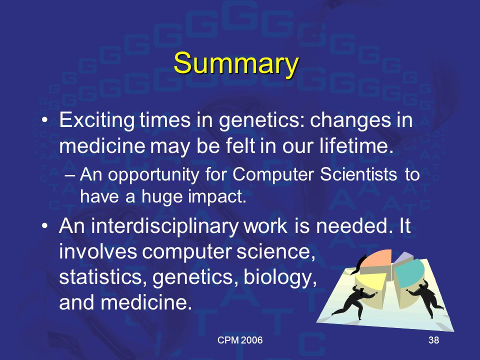 CPM 200638 Summary Exciting times in genetics: changes in medicine may be felt in our lifetime.