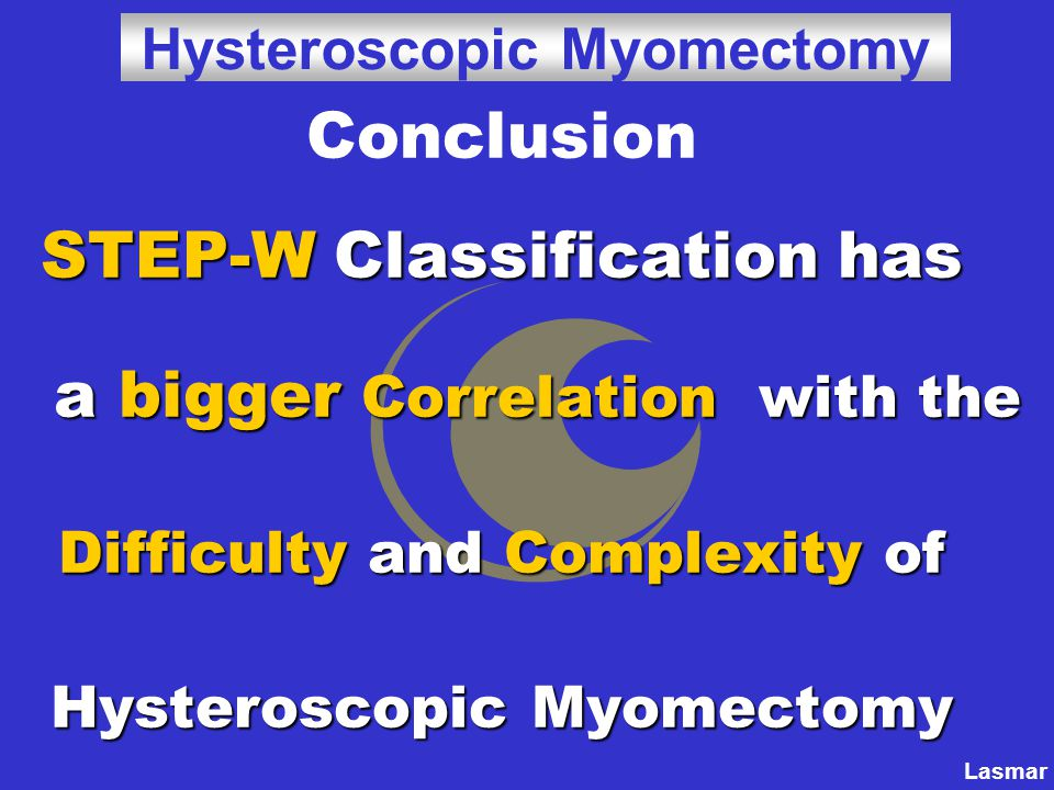 Conclusion STEP-W Classification has a bigger Correlation with the Difficulty and Complexity of Hysteroscopic Myomectomy