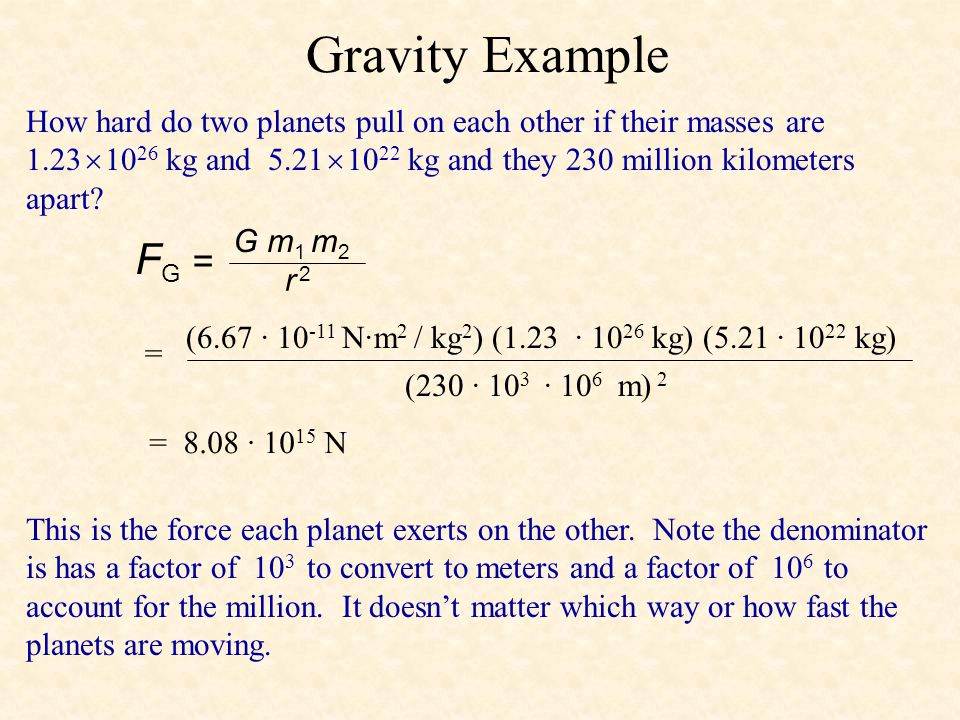 Gravity Example F G = G m 1 m 2 r 2r 2 How hard do two planets pull on each other if their masses are 1.23  10 26 kg and 5.21  10 22 kg and they 230 million kilometers apart.