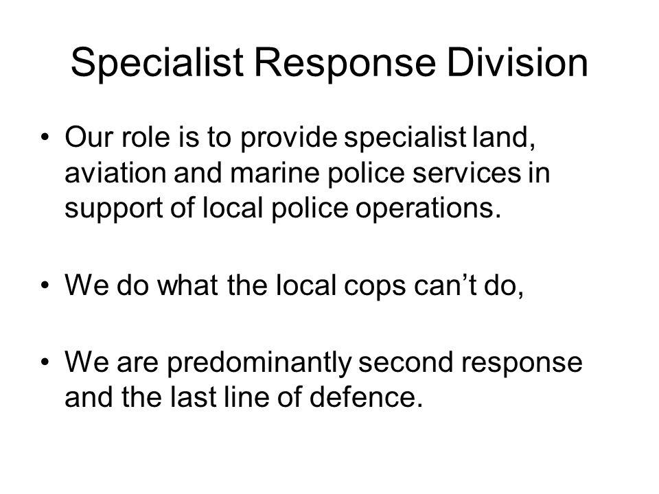 Specialist Response Division Our role is to provide specialist land, aviation and marine police services in support of local police operations.