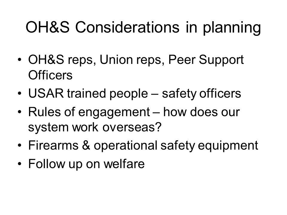 OH&S Considerations in planning OH&S reps, Union reps, Peer Support Officers USAR trained people – safety officers Rules of engagement – how does our system work overseas.