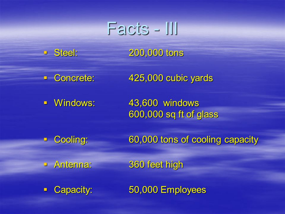 Facts - III  Steel:200,000 tons  Concrete:425,000 cubic yards  Windows:43,600 windows 600,000 sq ft of glass  Cooling:60,000 tons of cooling capacity  Antenna:360 feet high  Capacity:50,000 Employees