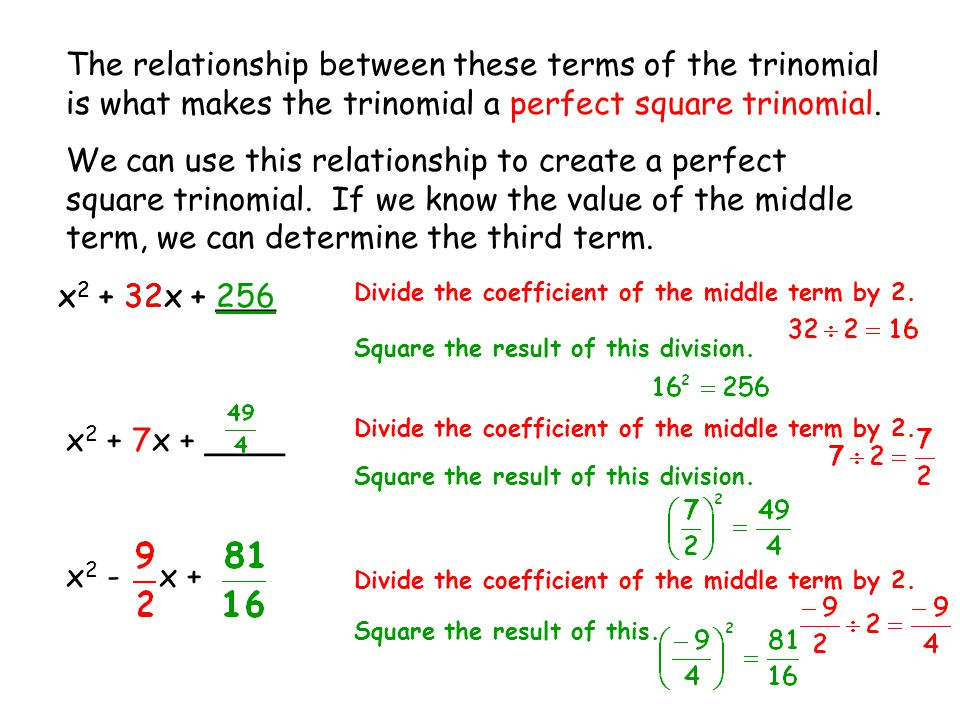 The relationship between these terms of the trinomial is what makes the trinomial a perfect square trinomial. We can use this relationship to create a