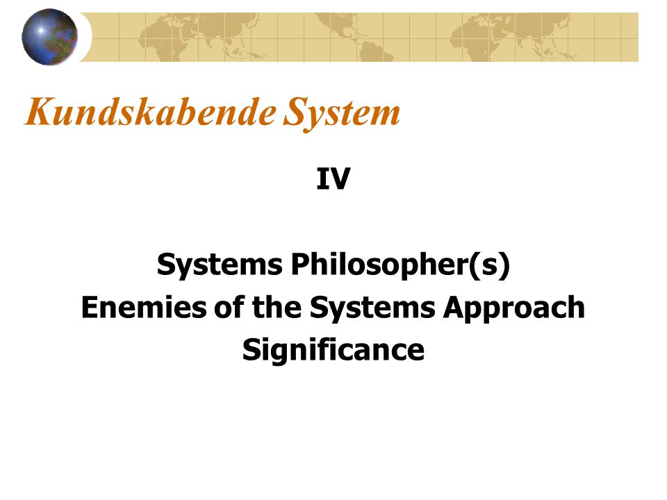 Kundskabende System IV Systems Philosopher(s) Enemies of the Systems Approach Significance