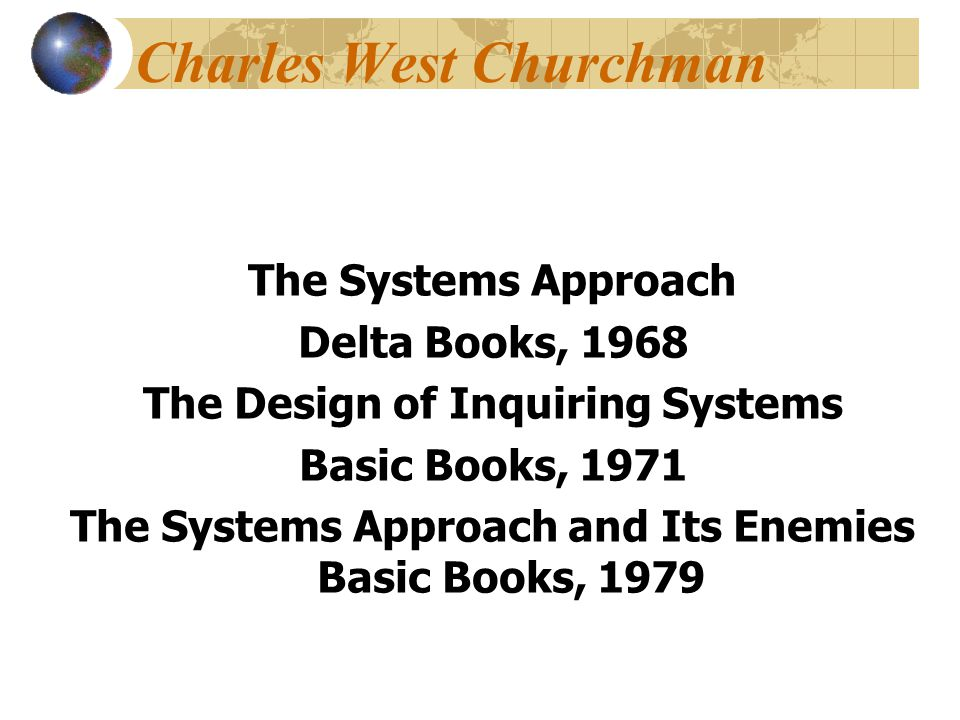 Charles West Churchman The Systems Approach Delta Books, 1968 The Design of Inquiring Systems Basic Books, 1971 The Systems Approach and Its Enemies Basic Books, 1979