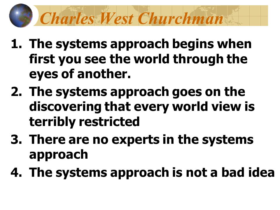 Churchman's Inquirers The Realist (Locke) relies on facts and expert opinion, seeks solutions that meet current needs, is serious about getting concrete results, acts with efficiency and incisive correction, prefers data over theory The Analyst (Leibniz) seeks the one best way, operates with models and formulas, is interested in scientific solutions, is prescriptive, and prefers data to theory and method The Idealist (Kant) welcomes a broad range of views, seeks ideal solutions, is interested in values, is receptive, and places equal value on data and theory The Synthesist (Hegel) sees likenesses in things that appear unalike, seeks conflict and synthesis, is interested in change, gets at underlying assumptions, sees the essence of problems, is speculative - asks what if and why not, and regards data to be meaningless without interpretation The Pragmatist (Singer) proceeds on the basis of an eclectic view, uses a tactical, incremental approach; and, being innovative and adaptive, is best in complex situations.......