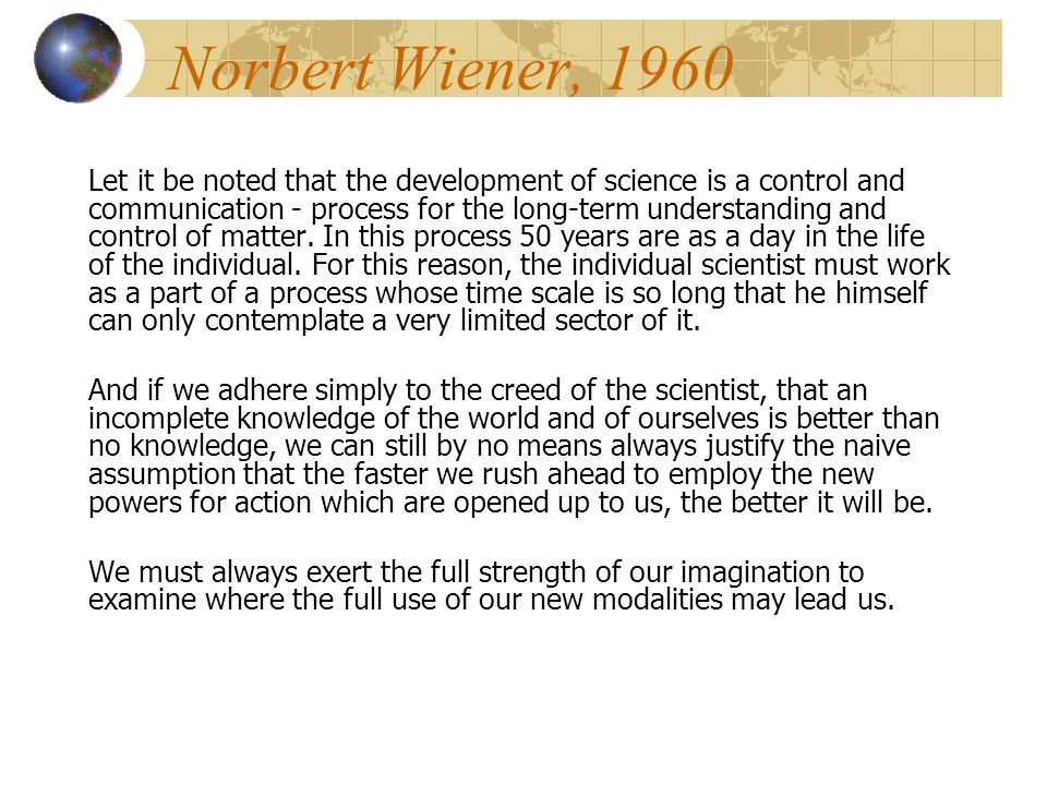 Norbert Wiener, 1960 Let it be noted that the development of science is a control and communication - process for the long-term understanding and control of matter.