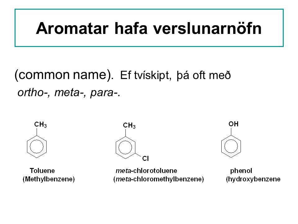 Aromatar hafa verslunarnöfn (common name). Ef tvískipt, þá oft með ortho-, meta-, para-.