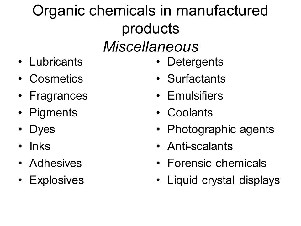 Organic chemicals in manufactured products Miscellaneous Lubricants Cosmetics Fragrances Pigments Dyes Inks Adhesives Explosives Detergents Surfactants Emulsifiers Coolants Photographic agents Anti-scalants Forensic chemicals Liquid crystal displays