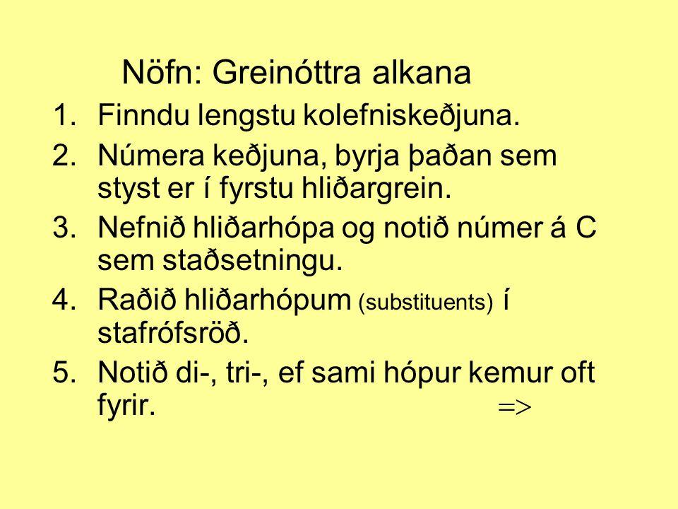 Nöfn: Greinóttra alkana 1.Finndu lengstu kolefniskeðjuna. 2.Númera keðjuna, byrja þaðan sem styst er í fyrstu hliðargrein. 3.Nefnið hliðarhópa og noti