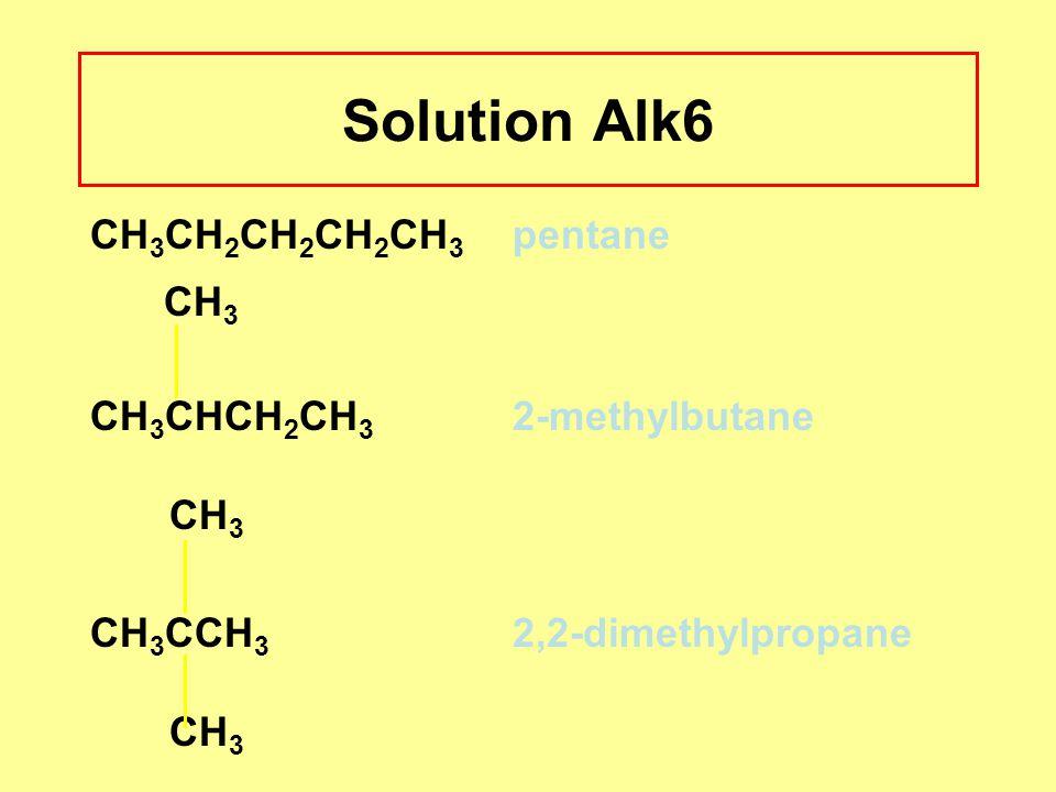 Solution Alk6 CH 3 CH 2 CH 2 CH 2 CH 3 pentane CH 3 CH 3 CHCH 2 CH 3 2-methylbutane CH 3 CH 3 CCH 3 2,2-dimethylpropane CH 3