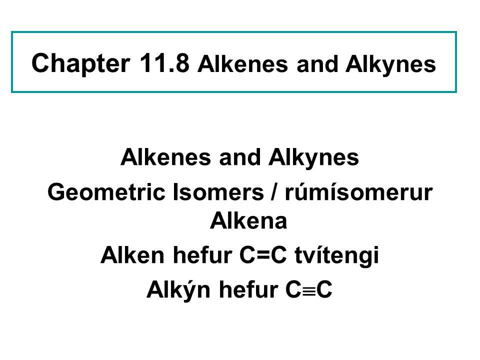Chapter 11.8 Alkenes and Alkynes Alkenes and Alkynes Geometric Isomers / rúmísomerur Alkena Alken hefur C=C tvítengi Alkýn hefur C  C