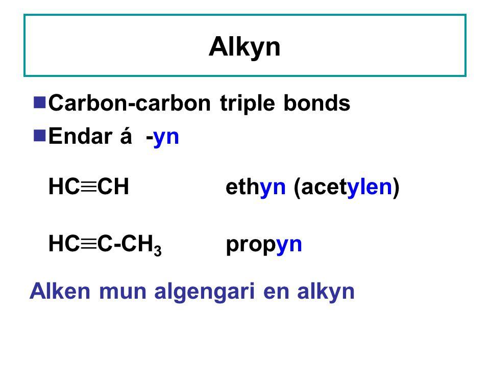 Alkyn  Carbon-carbon triple bonds  Endar á -yn HC  CHethyn (acetylen) HC  C-CH 3 propyn Alken mun algengari en alkyn